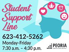 Student Support Line. Call 623-412-5262 if you need emotional support. Available Monday through Friday from 7:30 a.m. to 4:30